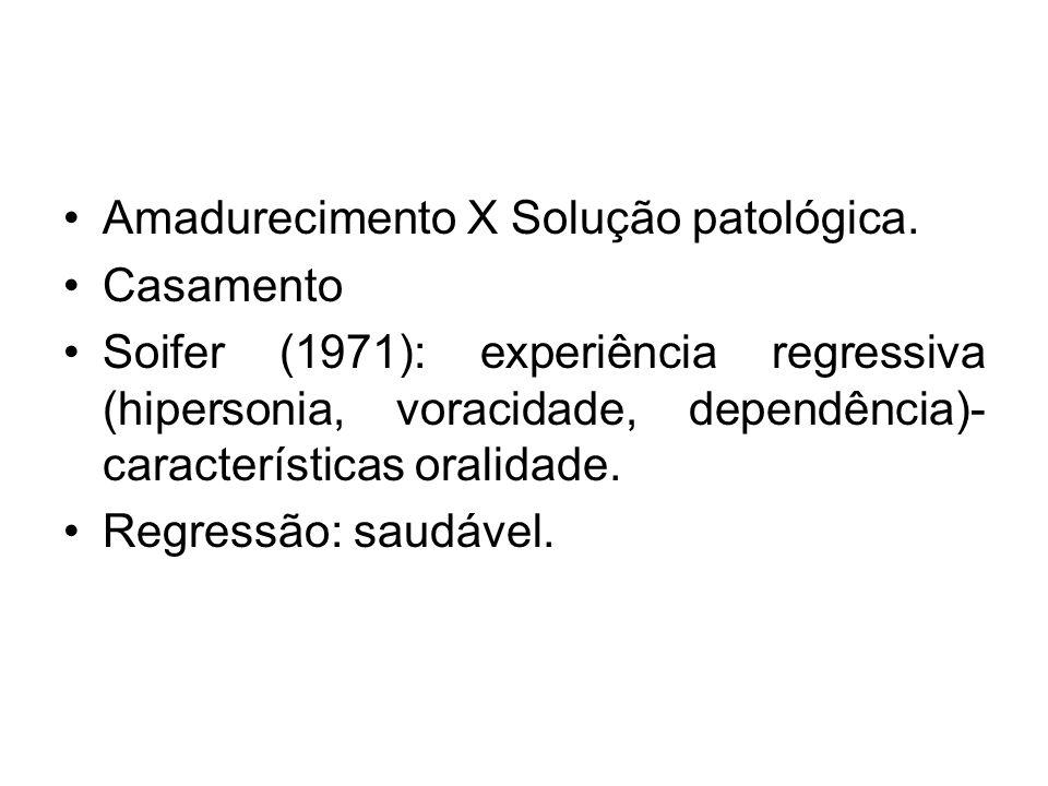 Amadurecimento X Solução patológica. Casamento Soifer (1971): experiência regressiva (hipersonia, voracidade, dependência)- características oralidade.