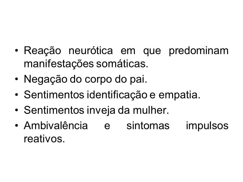 Reação neurótica em que predominam manifestações somáticas. Negação do corpo do pai. Sentimentos identificação e empatia. Sentimentos inveja da mulher