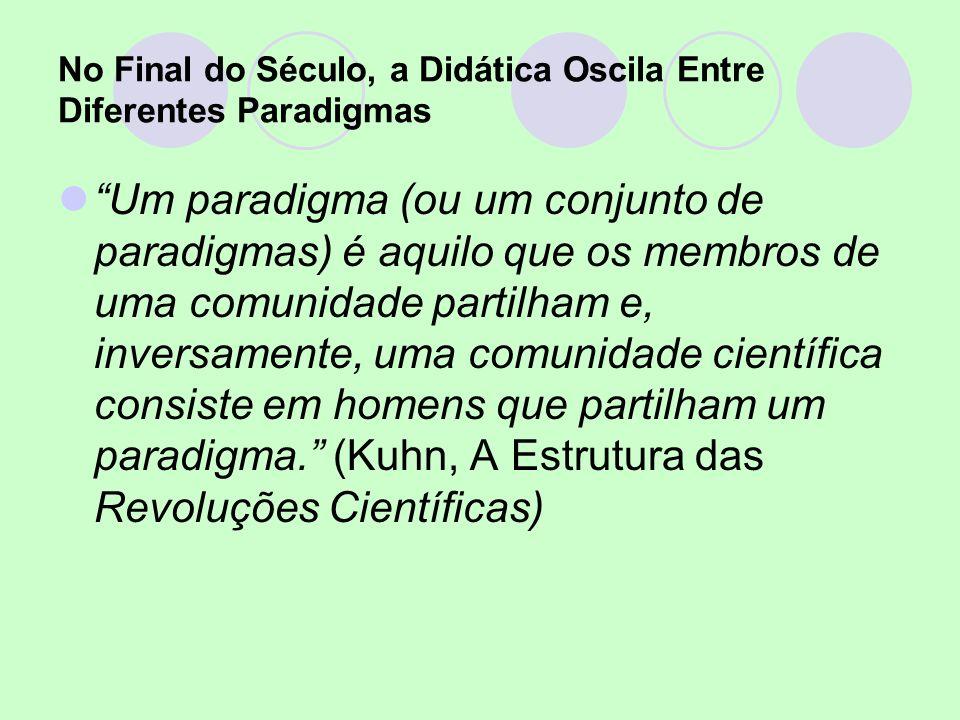 No Final do Século, a Didática Oscila Entre Diferentes Paradigmas Um paradigma (ou um conjunto de paradigmas) é aquilo que os membros de uma comunidad