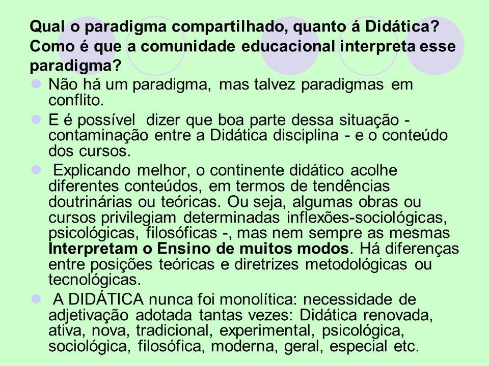 Qual o paradigma compartilhado, quanto á Didática? Como é que a comunidade educacional interpreta esse paradigma? Não há um paradigma, mas talvez para