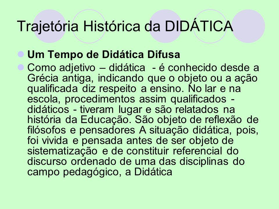 Trajetória Histórica da DIDÁTICA Um Tempo de Didática Difusa Como adjetivo – didática - é conhecido desde a Grécia antiga, indicando que o objeto ou a