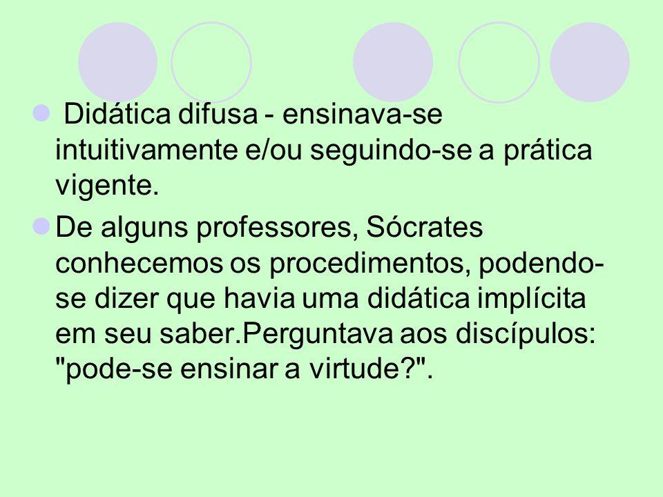 Didática difusa - ensinava-se intuitivamente e/ou seguindo-se a prática vigente. De alguns professores, Sócrates conhecemos os procedimentos, podendo-