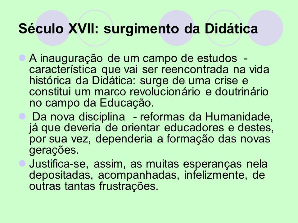 Século XVII: surgimento da Didática A inauguração de um campo de estudos - característica que vai ser reencontrada na vida histórica da Didática: surg