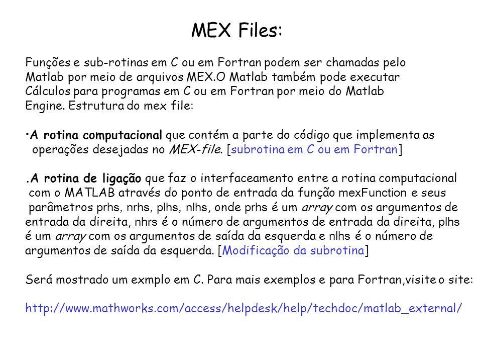 MEX Files: Funções e sub-rotinas em C ou em Fortran podem ser chamadas pelo Matlab por meio de arquivos MEX.O Matlab também pode executar Cálculos par