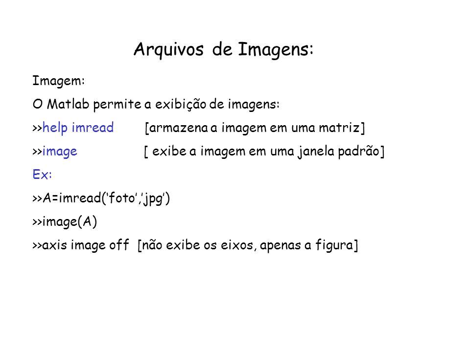 Arquivos de Imagens: Imagem: O Matlab permite a exibição de imagens: >>help imread [armazena a imagem em uma matriz] >>image [ exibe a imagem em uma j