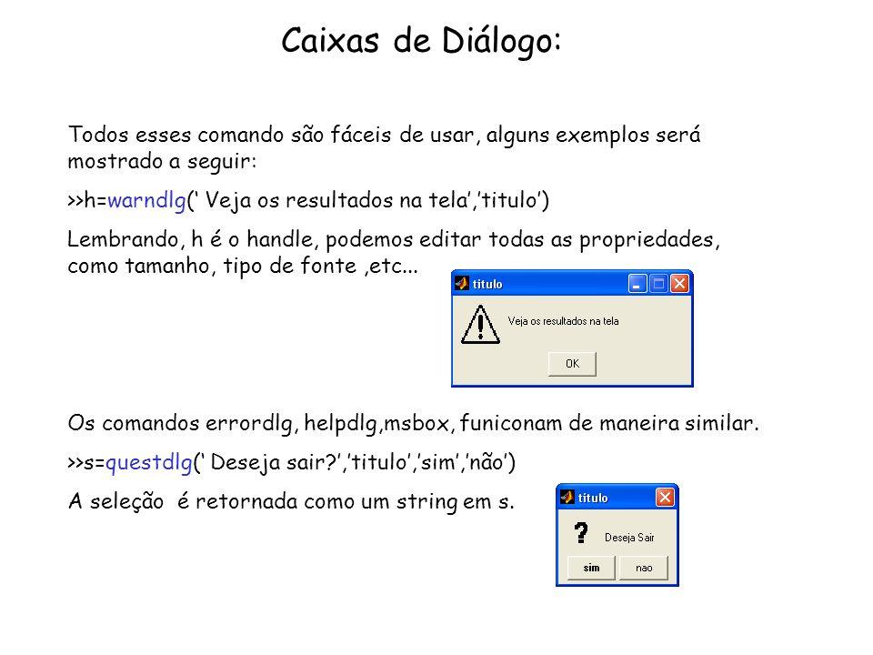 Caixas de Diálogo: Todos esses comando são fáceis de usar, alguns exemplos será mostrado a seguir: >>h=warndlg( Veja os resultados na tela,titulo) Lem