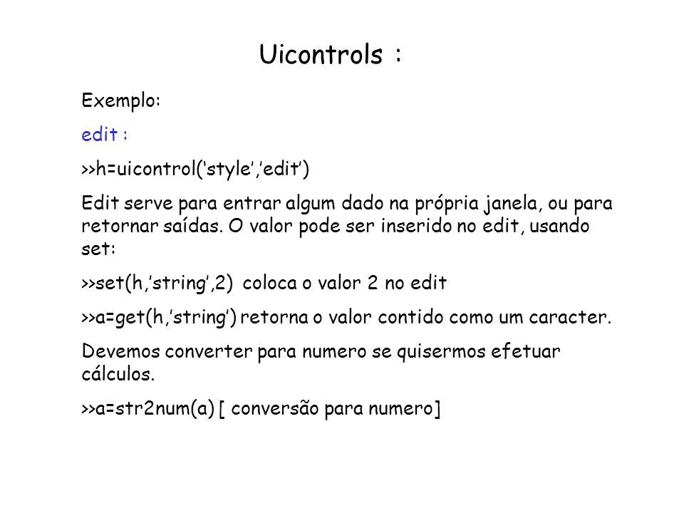 Uicontrols : Exemplo: edit : >>h=uicontrol(style,edit) Edit serve para entrar algum dado na própria janela, ou para retornar saídas. O valor pode ser
