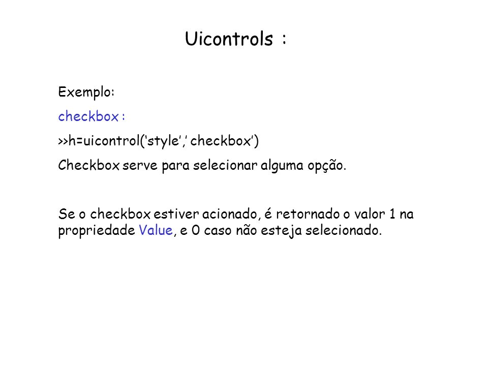 Uicontrols : Exemplo: checkbox : >>h=uicontrol(style, checkbox) Checkbox serve para selecionar alguma opção. Se o checkbox estiver acionado, é retorna