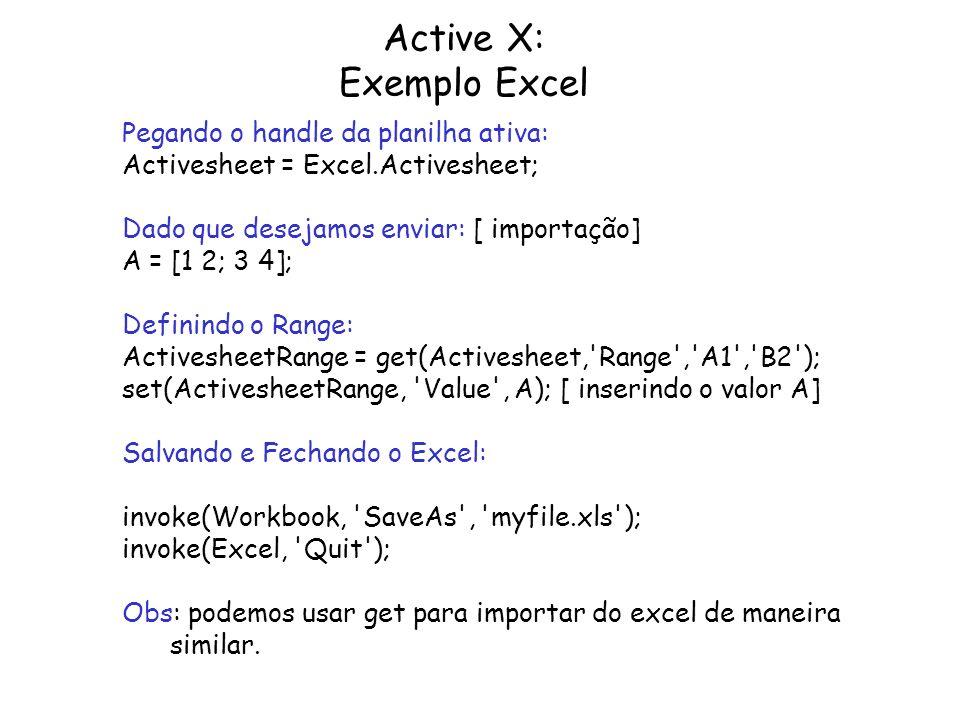 Active X: Exemplo Excel Pegando o handle da planilha ativa: Activesheet = Excel.Activesheet; Dado que desejamos enviar: [ importação] A = [1 2; 3 4];