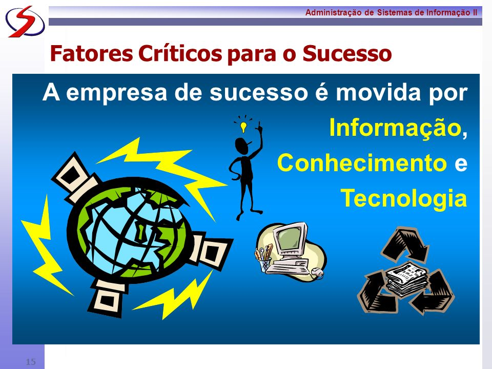 Administração de Sistemas de Informação II 14 Fatores Críticos para o Sucesso A tecnologia da informação não deve nunca ser uma reflexão tardia, algo que é aplicado depois de formulada à estratégia e desenhados os processos da empresa.