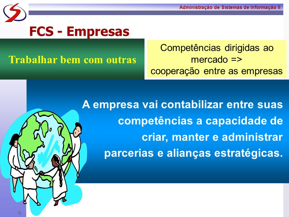 Administração de Sistemas de Informação II 5 Fatores Críticos para o Sucesso São aquelas poucas coisas que precisam estar certas para garantir a sobrevivência e o sucesso da organização
