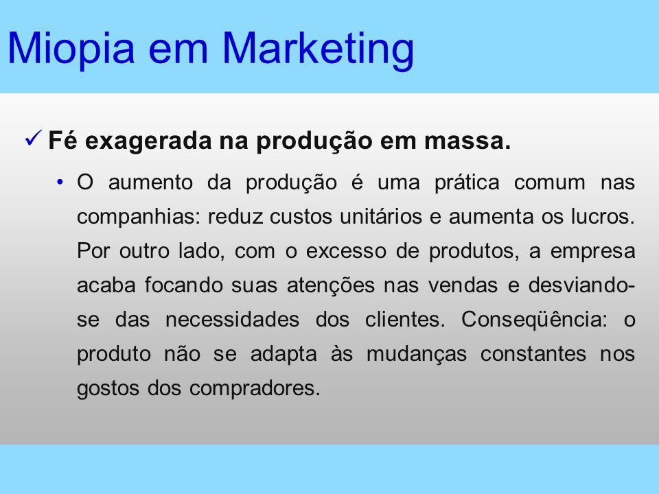 Miopia em Marketing Fé exagerada na produção em massa. O aumento da produção é uma prática comum nas companhias: reduz custos unitários e aumenta os l