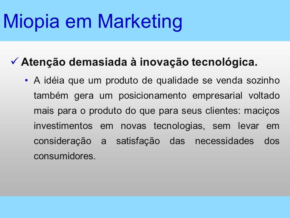 Miopia em Marketing Atenção demasiada à inovação tecnológica. A idéia que um produto de qualidade se venda sozinho também gera um posicionamento empre