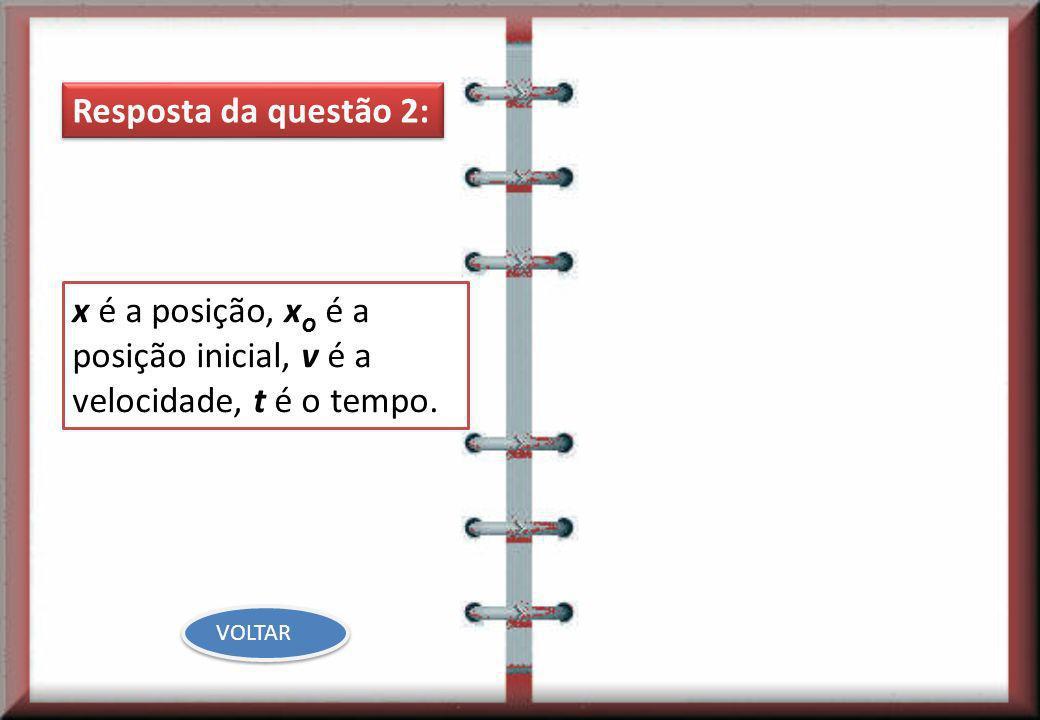 Resposta da questão 2: x é a posição, x o é a posição inicial, v é a velocidade, t é o tempo. VOLTAR