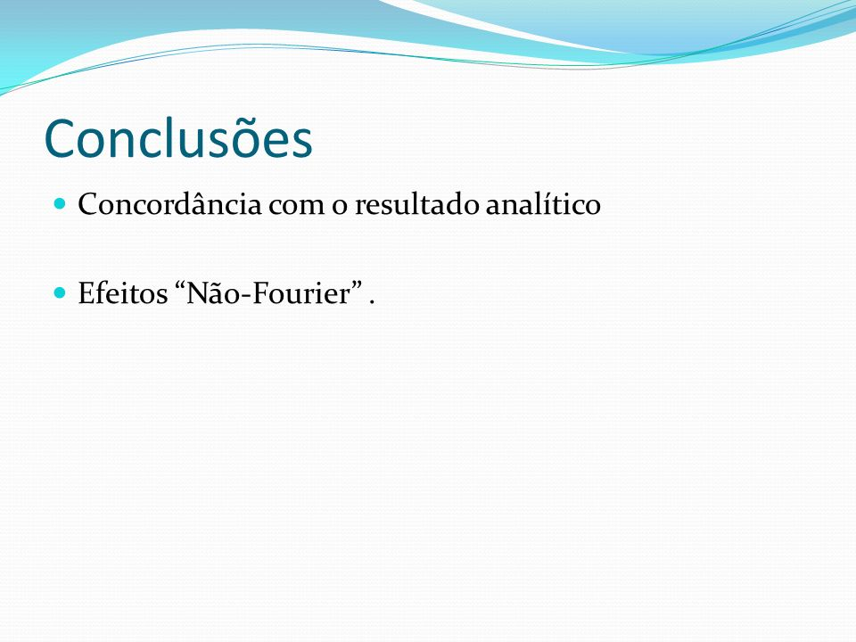 Conclusões Concordância com o resultado analítico Efeitos Não-Fourier.