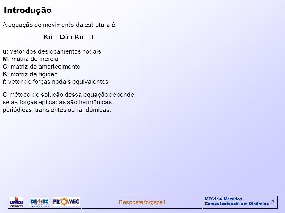 MEC114 Métodos Computacionais em Dinâmica DEPARTAMENTO DE ENGENHARIA MECÂNICA Resposta forçada I2 Introdução A equação de movimento da estrutura é, u: