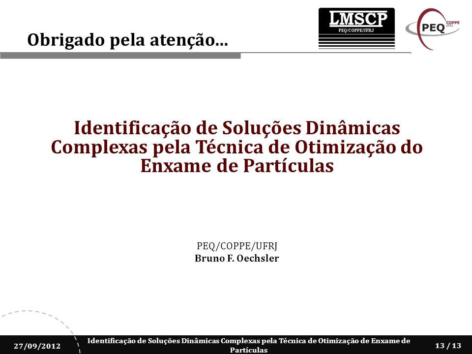 Identificação de Soluções Dinâmicas Complexas pela Técnica de Otimização de Enxame de Partículas 27/09/2012 13 / 13 Obrigado pela atenção... PEQ/COPPE