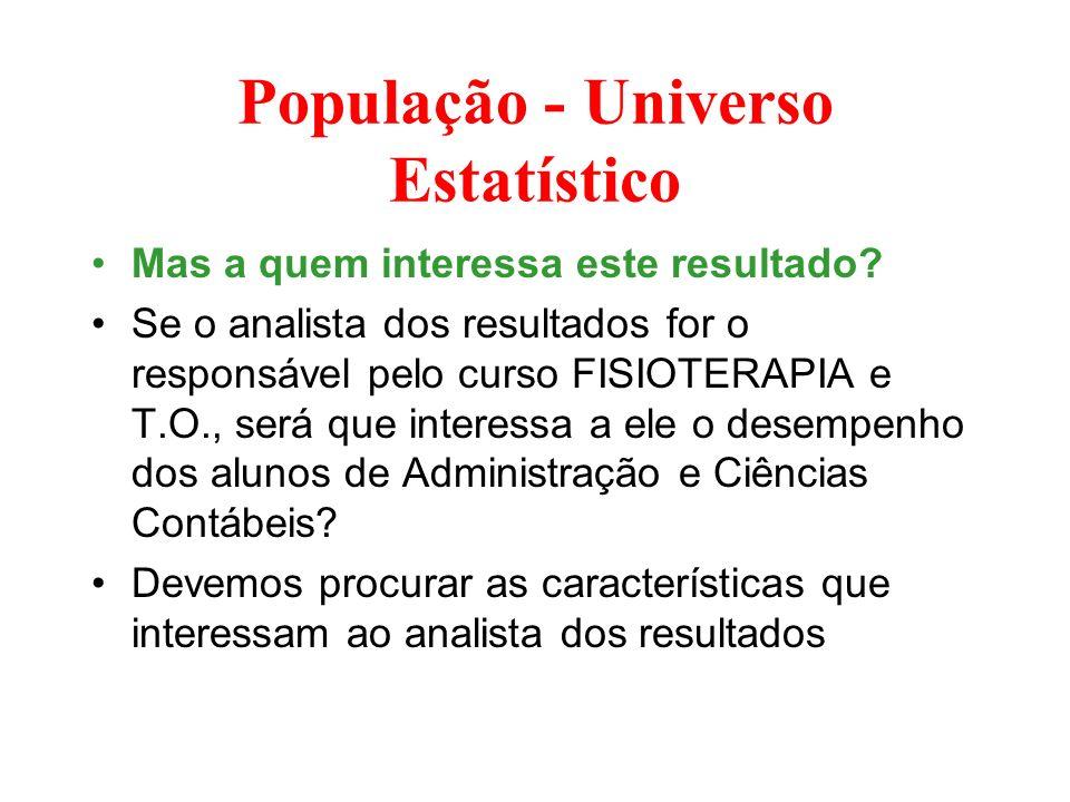 População - Universo Estatístico Mas a quem interessa este resultado? Se o analista dos resultados for o responsável pelo curso FISIOTERAPIA e T.O., s