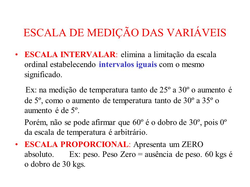 ESCALA DE MEDIÇÃO DAS VARIÁVEIS ESCALA INTERVALAR: elimina a limitação da escala ordinal estabelecendo intervalos iguais com o mesmo significado. Ex: