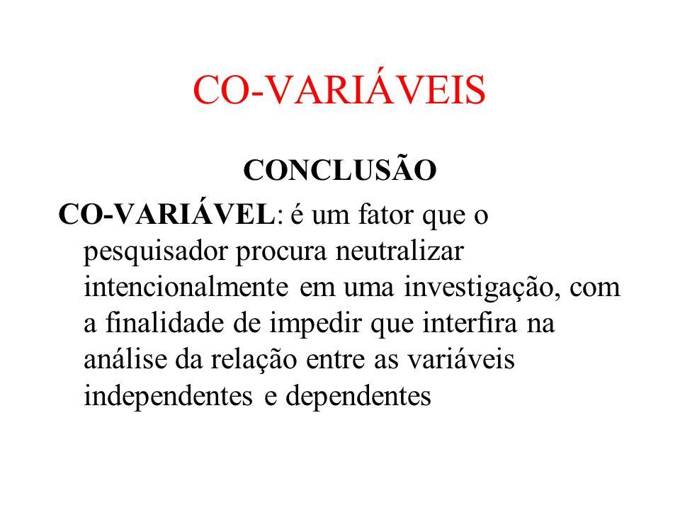 CO-VARIÁVEIS CONCLUSÃO CO-VARIÁVEL: é um fator que o pesquisador procura neutralizar intencionalmente em uma investigação, com a finalidade de impedir