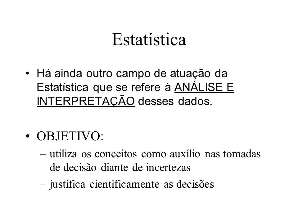 Estatística Há ainda outro campo de atuação da Estatística que se refere à ANÁLISE E INTERPRETAÇÃO desses dados. OBJETIVO: –utiliza os conceitos como