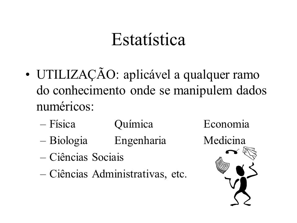 Estatística UTILIZAÇÃO: aplicável a qualquer ramo do conhecimento onde se manipulem dados numéricos: –FísicaQuímicaEconomia –BiologiaEngenhariaMedicin