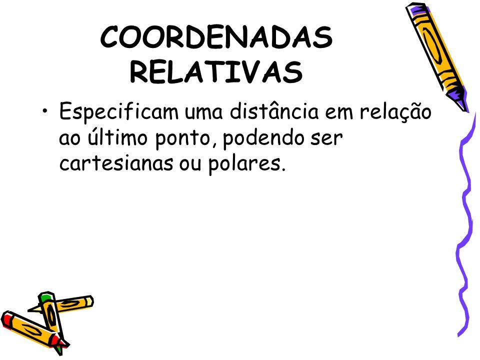 COORDENADAS RELATIVAS Especificam uma distância em relação ao último ponto, podendo ser cartesianas ou polares.