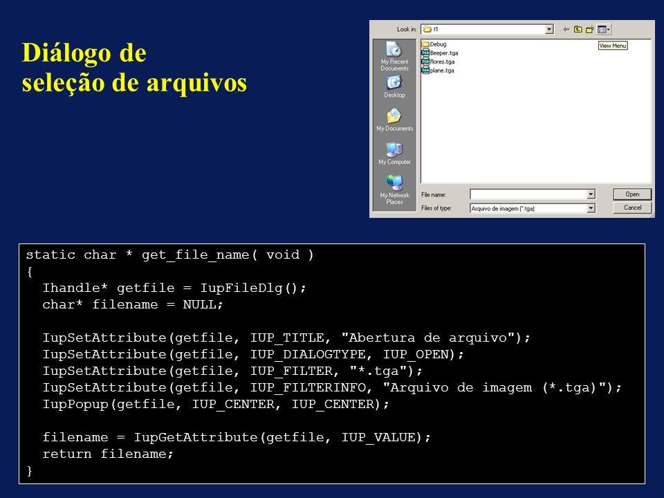static char * get_file_name( void ) { Ihandle* getfile = IupFileDlg(); char* filename = NULL; IupSetAttribute(getfile, IUP_TITLE, Abertura de arquivo ); IupSetAttribute(getfile, IUP_DIALOGTYPE, IUP_OPEN); IupSetAttribute(getfile, IUP_FILTER, *.tga ); IupSetAttribute(getfile, IUP_FILTERINFO, Arquivo de imagem (*.tga) ); IupPopup(getfile, IUP_CENTER, IUP_CENTER); filename = IupGetAttribute(getfile, IUP_VALUE); return filename; } Diálogo de seleção de arquivos