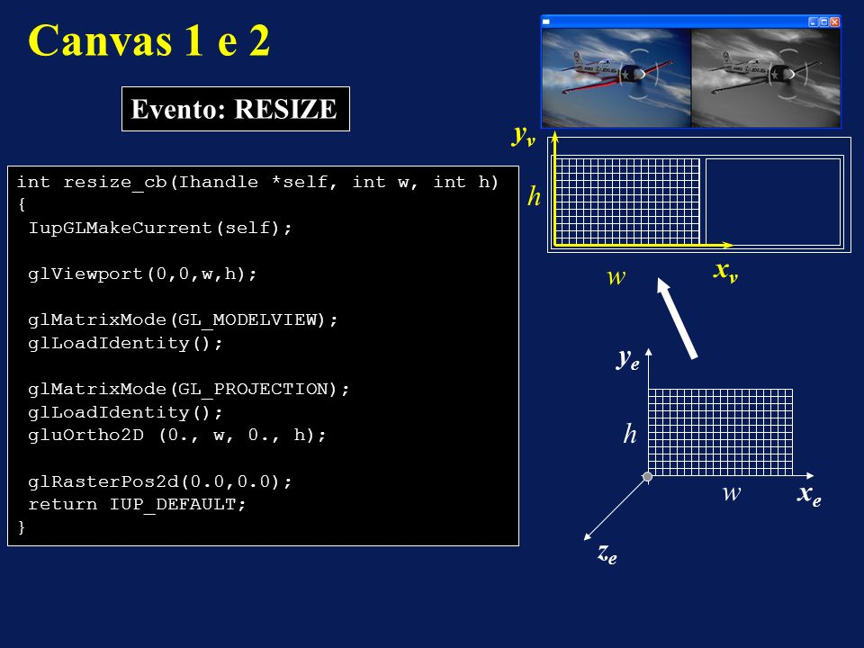Canvas 1 e 2 Evento: RESIZE int resize_cb(Ihandle *self, int w, int h) { IupGLMakeCurrent(self); glViewport(0,0,w,h); glMatrixMode(GL_MODELVIEW); glLoadIdentity(); glMatrixMode(GL_PROJECTION); glLoadIdentity(); gluOrtho2D (0., w, 0., h); glRasterPos2d(0.0,0.0); return IUP_DEFAULT; } w h xvxv yvyv xexe yeye zeze w h