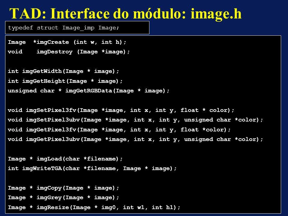 Image *imgCreate (int w, int h); void imgDestroy (Image *image); int imgGetWidth(Image * image); int imgGetHeight(Image * image); unsigned char * imgGetRGBData(Image * image); void imgSetPixel3fv(Image *image, int x, int y, float * color); void imgSetPixel3ubv(Image *image, int x, int y, unsigned char *color); void imgGetPixel3fv(Image *image, int x, int y, float *color); void imgGetPixel3ubv(Image *image, int x, int y, unsigned char *color); Image * imgLoad(char *filename); int imgWriteTGA(char *filename, Image * image); Image * imgCopy(Image * image); Image * imgGrey(Image * image); Image * imgResize(Image * img0, int w1, int h1); TAD: Interface do módulo: image.h typedef struct Image_imp Image;