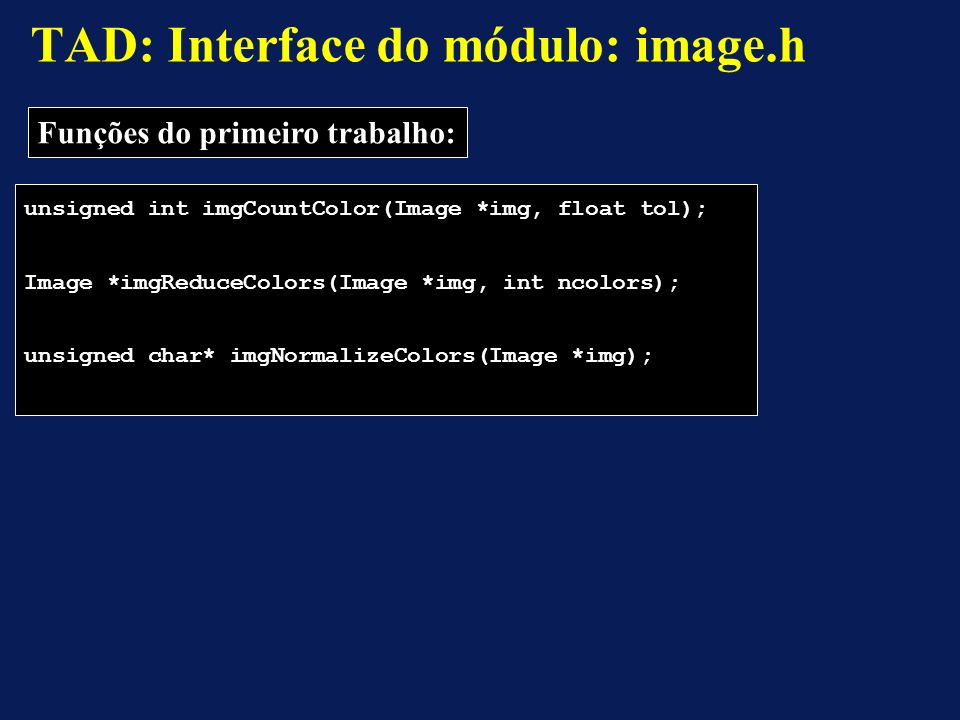 unsigned int imgCountColor(Image *img, float tol); Image *imgReduceColors(Image *img, int ncolors); unsigned char* imgNormalizeColors(Image *img); TAD: Interface do módulo: image.h Funções do primeiro trabalho: