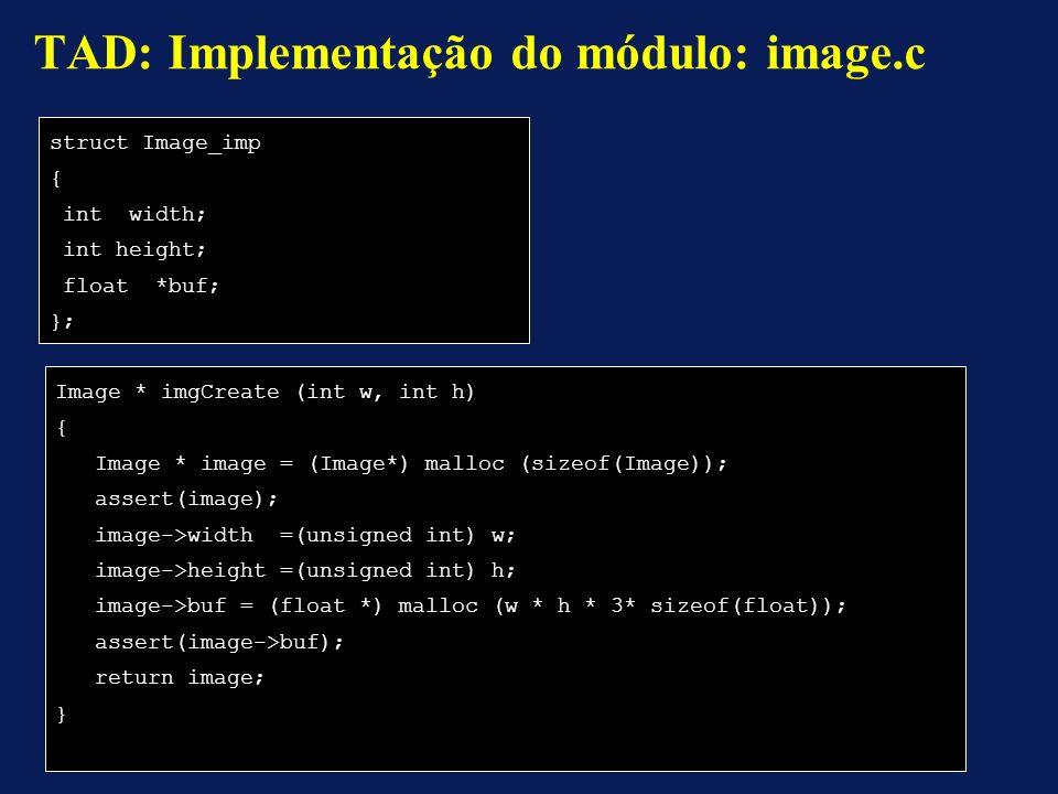 struct Image_imp { int width; int height; float *buf; }; TAD: Implementação do módulo: image.c Image * imgCreate (int w, int h) { Image * image = (Image*) malloc (sizeof(Image)); assert(image); image->width =(unsigned int) w; image->height =(unsigned int) h; image->buf = (float *) malloc (w * h * 3* sizeof(float)); assert(image->buf); return image; }
