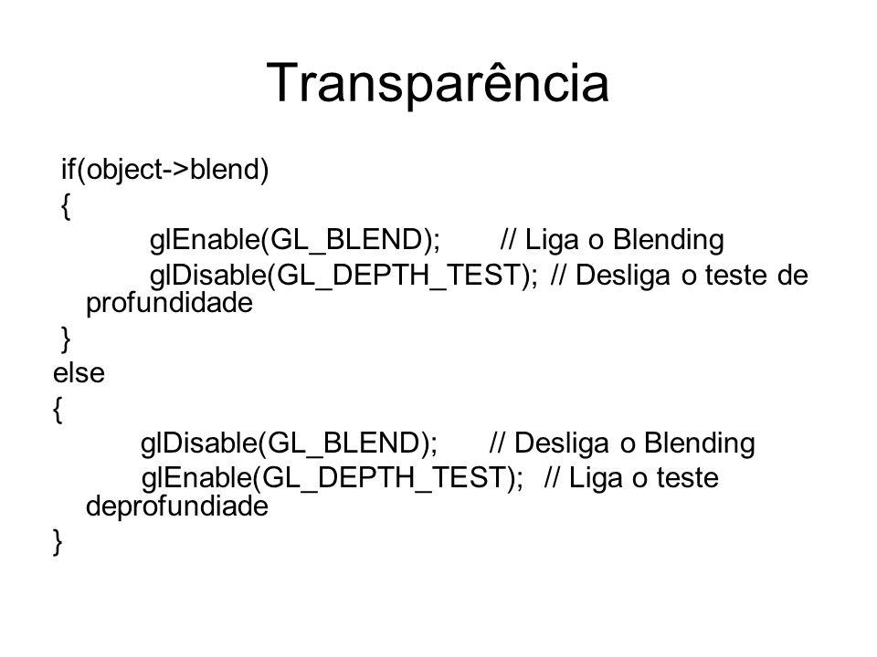 Transparência if(object->blend) { glEnable(GL_BLEND); // Liga o Blending glDisable(GL_DEPTH_TEST); // Desliga o teste de profundidade } else { glDisable(GL_BLEND); // Desliga o Blending glEnable(GL_DEPTH_TEST); // Liga o teste deprofundiade }