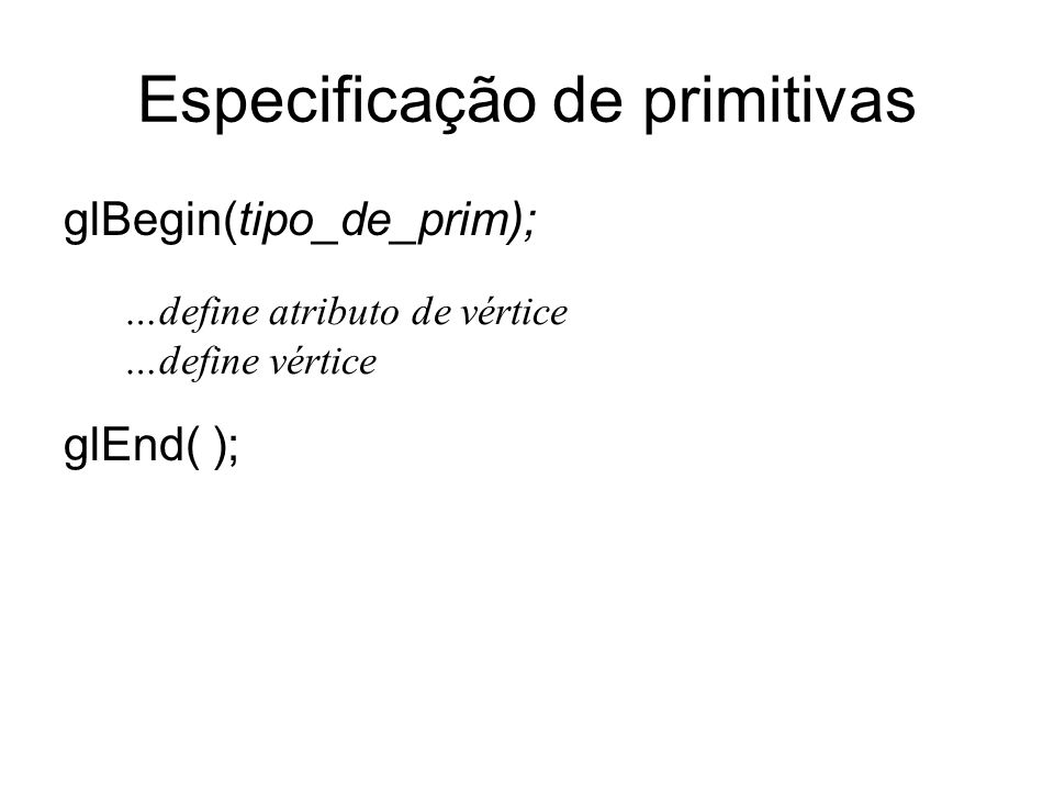 Especificação de primitivas glBegin(tipo_de_prim); glEnd( ); …define atributo de vértice …define vértice