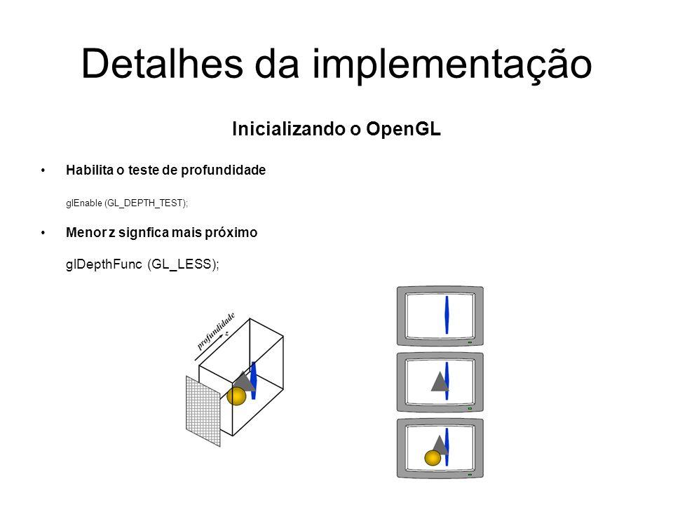 Detalhes da implementação Inicializando o OpenGL Habilita o teste de profundidade glEnable (GL_DEPTH_TEST); Menor z signfica mais próximo glDepthFunc (GL_LESS);