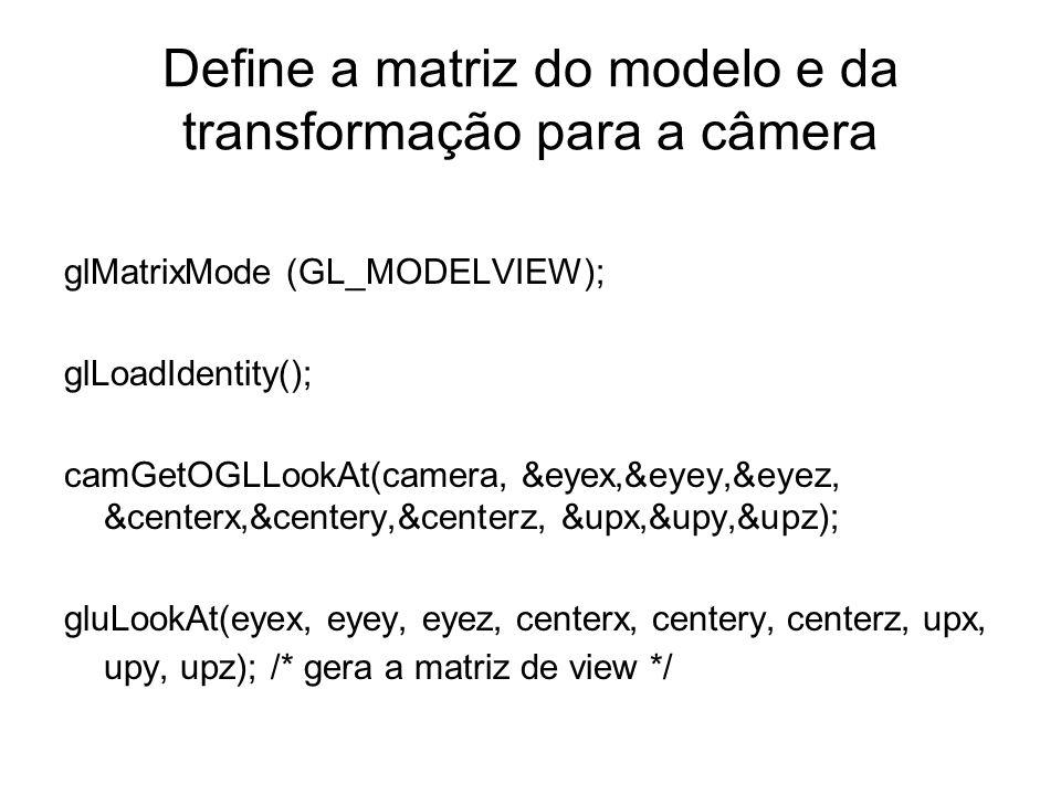Define a matriz do modelo e da transformação para a câmera glMatrixMode (GL_MODELVIEW); glLoadIdentity(); camGetOGLLookAt(camera, &eyex,&eyey,&eyez, &centerx,&centery,&centerz, &upx,&upy,&upz); gluLookAt(eyex, eyey, eyez, centerx, centery, centerz, upx, upy, upz); /* gera a matriz de view */