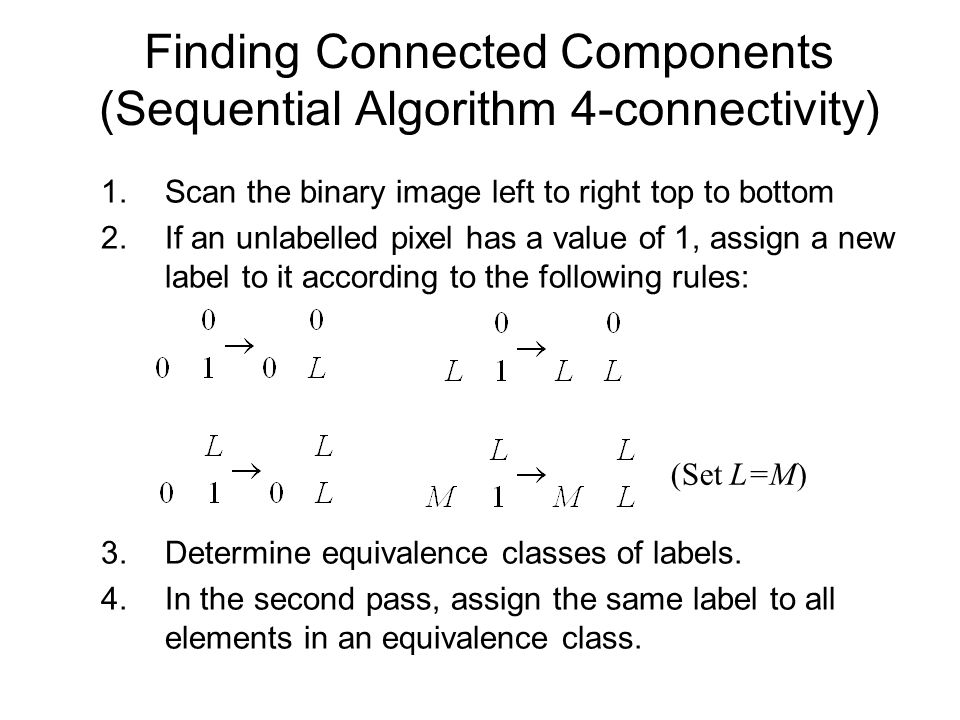 Finding Connected Components (Sequential Algorithm 4-connectivity) 1.Scan the binary image left to right top to bottom 2.If an unlabelled pixel has a value of 1, assign a new label to it according to the following rules: 3.Determine equivalence classes of labels.