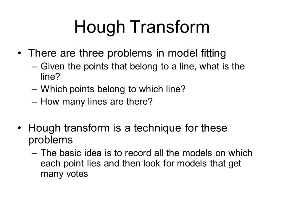 Hough Transform There are three problems in model fitting –Given the points that belong to a line, what is the line.