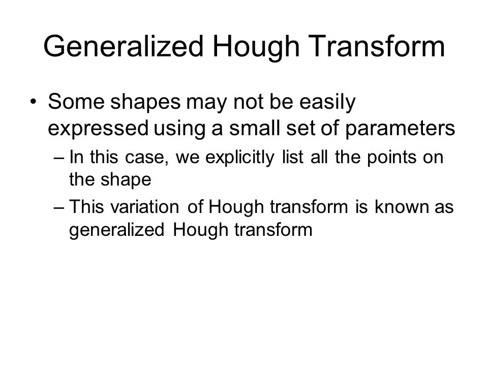 Generalized Hough Transform Some shapes may not be easily expressed using a small set of parameters –In this case, we explicitly list all the points on the shape –This variation of Hough transform is known as generalized Hough transform