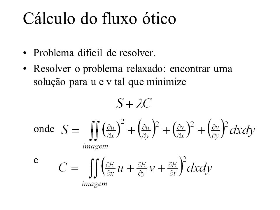 Cálculo do fluxo ótico Problema difícil de resolver. Resolver o problema relaxado: encontrar uma solução para u e v tal que minimize onde e