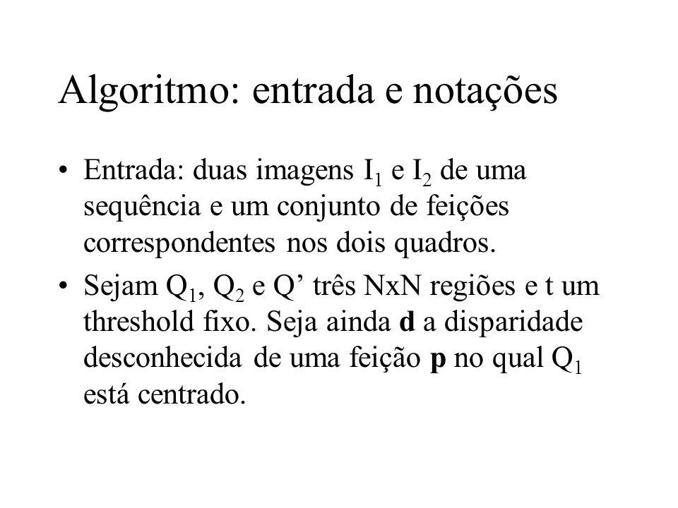 Algoritmo: entrada e notações Entrada: duas imagens I 1 e I 2 de uma sequência e um conjunto de feições correspondentes nos dois quadros. Sejam Q 1, Q