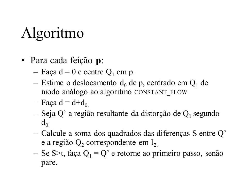 Algoritmo Para cada feição p: –Faça d = 0 e centre Q 1 em p. –Estime o deslocamento d 0 de p, centrado em Q 1 de modo análogo ao algoritmo CONSTANT_FL