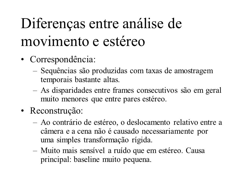 Diferenças entre análise de movimento e estéreo Correspondência: –Sequências são produzidas com taxas de amostragem temporais bastante altas. –As disp