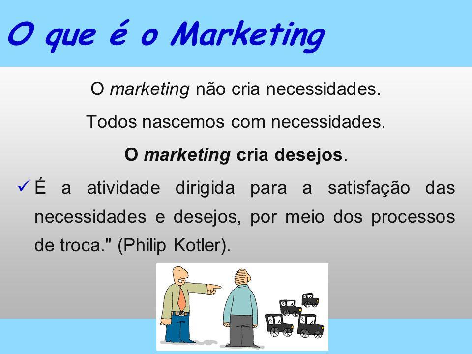 O marketing não cria necessidades. Todos nascemos com necessidades. O marketing cria desejos. É a atividade dirigida para a satisfação das necessidade