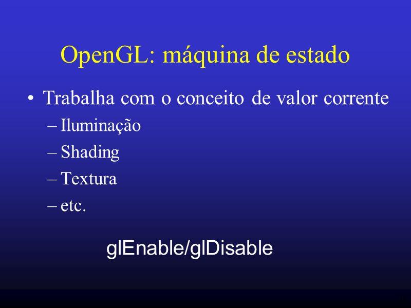 11 OpenGL: máquina de estado Trabalha com o conceito de valor corrente –Iluminação –Shading –Textura –etc. glEnable/glDisable