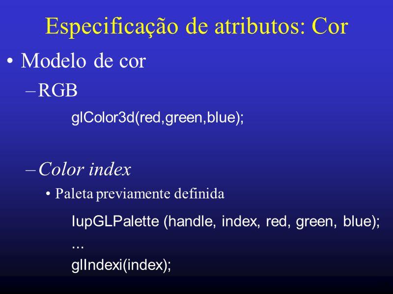 16 Especificação de atributos: Cor Modelo de cor –RGB glColor3d(red,green,blue); –Color index Paleta previamente definida IupGLPalette (handle, index,