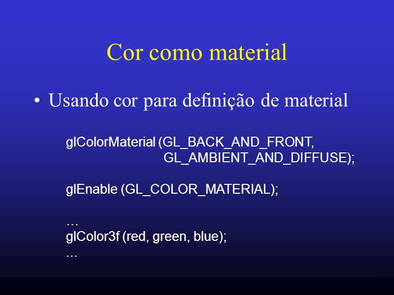 36 Cor como material Usando cor para definição de material glColorMaterial (GL_BACK_AND_FRONT, GL_AMBIENT_AND_DIFFUSE); glEnable (GL_COLOR_MATERIAL); … glColor3f (red, green, blue);...