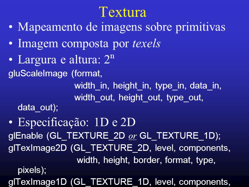 46 Textura Mapeamento de imagens sobre primitivas Imagem composta por texels Largura e altura: 2 n gluScaleImage (format, width_in, height_in, type_in, data_in, width_out, height_out, type_out, data_out); Especificação: 1D e 2D glEnable (GL_TEXTURE_2D or GL_TEXTURE_1D); glTexImage2D (GL_TEXTURE_2D, level, components, width, height, border, format, type, pixels); glTexImage1D (GL_TEXTURE_1D, level, components, width, border, format, type, pixels);