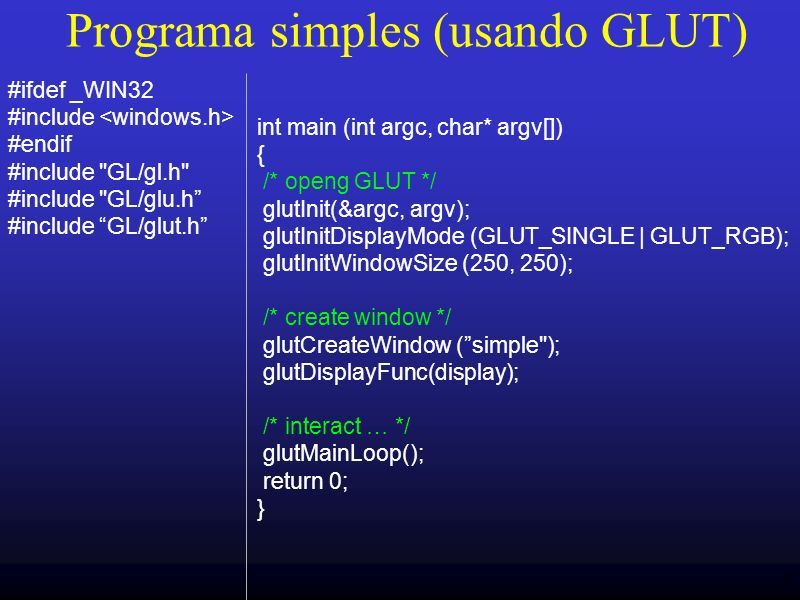9 Programa simples (usando GLUT) int main (int argc, char* argv[]) { /* openg GLUT */ glutInit(&argc, argv); glutInitDisplayMode (GLUT_SINGLE | GLUT_RGB); glutInitWindowSize (250, 250); /* create window */ glutCreateWindow (simple ); glutDisplayFunc(display); /* interact … */ glutMainLoop(); return 0; } #ifdef _WIN32 #include #endif #include GL/gl.h #include GL/glu.h #include GL/glut.h