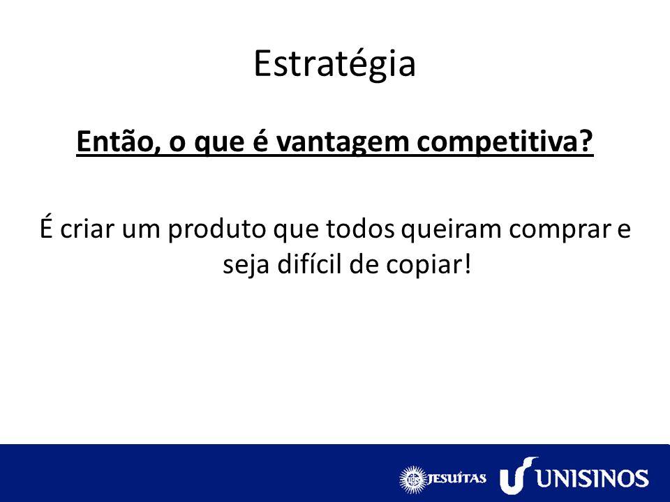 Então, o que é vantagem competitiva? É criar um produto que todos queiram comprar e seja difícil de copiar!
